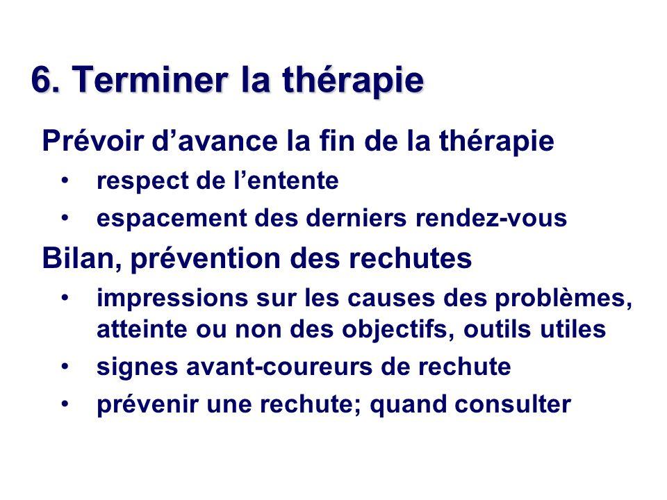 6. Terminer la thérapie Prévoir davance la fin de la thérapie respect de lentente espacement des derniers rendez-vous Bilan, prévention des rechutes i