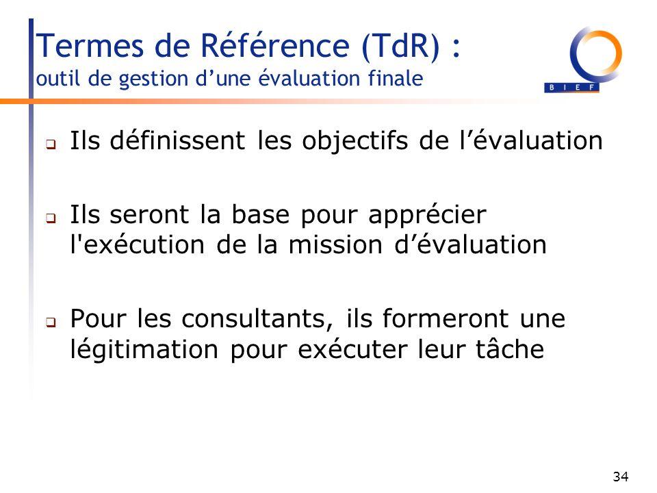 34 Termes de Référence (TdR) : outil de gestion dune évaluation finale Ils définissent les objectifs de lévaluation Ils seront la base pour apprécier l exécution de la mission dévaluation Pour les consultants, ils formeront une légitimation pour exécuter leur tâche