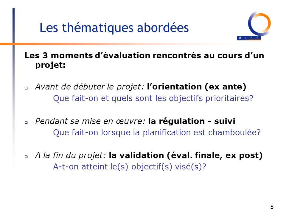 5 Les thématiques abordées Les 3 moments dévaluation rencontrés au cours dun projet: Avant de débuter le projet: lorientation (ex ante) Que fait-on et quels sont les objectifs prioritaires.