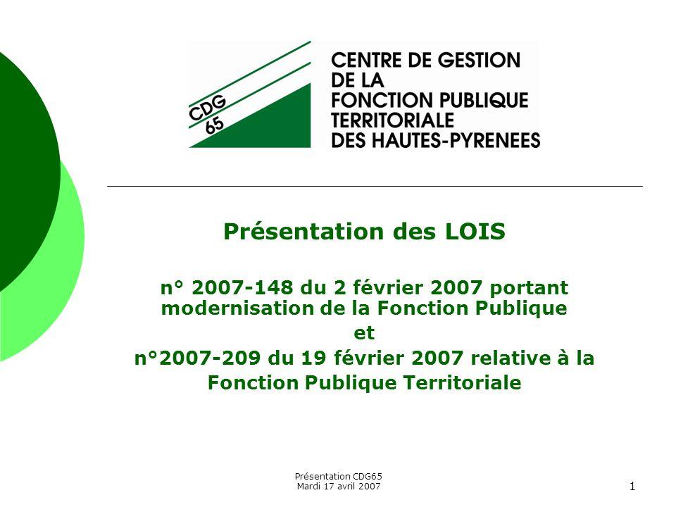 Présentation CDG65 Mardi 17 avril 2007 1 Présentation des LOIS n° 2007-148 du 2 février 2007 portant modernisation de la Fonction Publique et n°2007-2