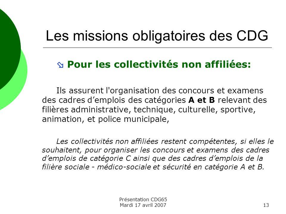 Présentation CDG65 Mardi 17 avril 200713 Les missions obligatoires des CDG Pour les collectivités non affiliées: Ils assurent l'organisation des conco
