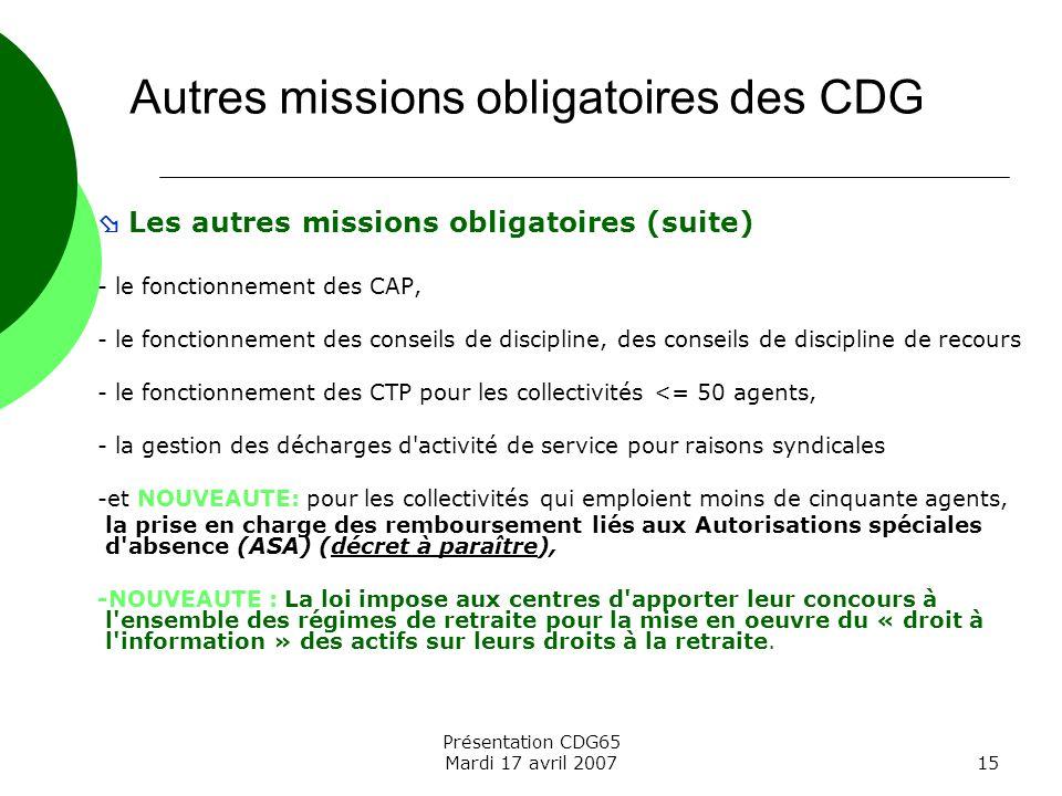 Présentation CDG65 Mardi 17 avril 200715 Les autres missions obligatoires (suite) - le fonctionnement des CAP, - le fonctionnement des conseils de dis