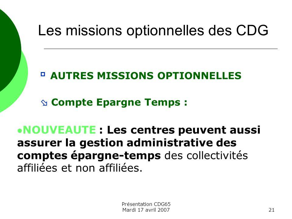 Présentation CDG65 Mardi 17 avril 200721 AUTRES MISSIONS OPTIONNELLES Compte Epargne Temps : NOUVEAUTE : Les centres peuvent aussi assurer la gestion