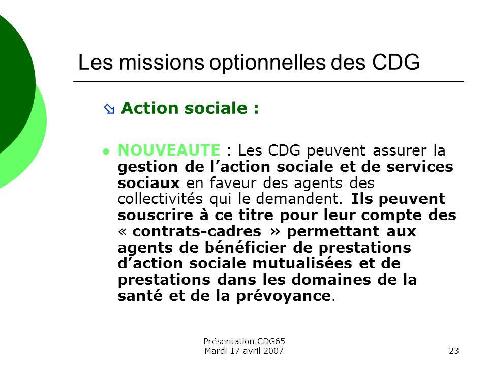 Présentation CDG65 Mardi 17 avril 200723 Les missions optionnelles des CDG Action sociale : NOUVEAUTE : Les CDG peuvent assurer la gestion de laction