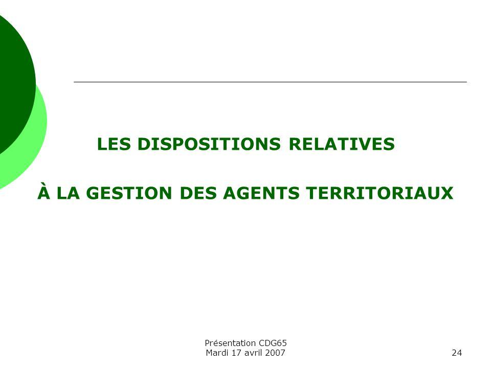 Présentation CDG65 Mardi 17 avril 200724 LES DISPOSITIONS RELATIVES À LA GESTION DES AGENTS TERRITORIAUX