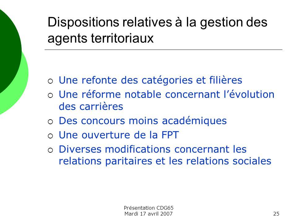 Présentation CDG65 Mardi 17 avril 200725 Dispositions relatives à la gestion des agents territoriaux Une refonte des catégories et filières Une réform