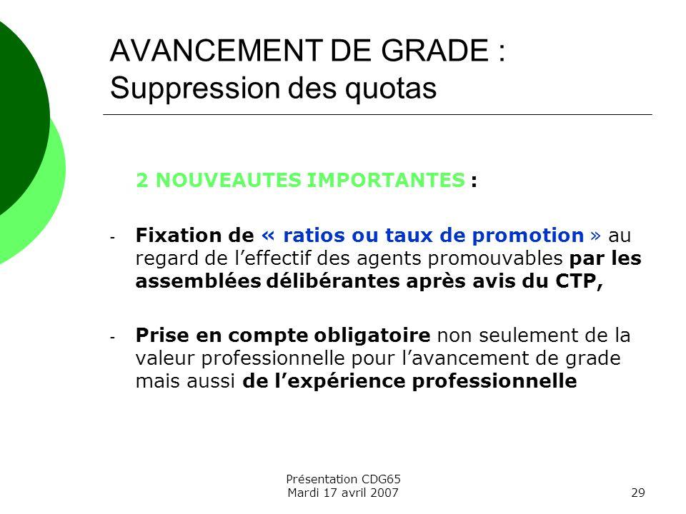 Présentation CDG65 Mardi 17 avril 200729 AVANCEMENT DE GRADE : Suppression des quotas 2 NOUVEAUTES IMPORTANTES : - Fixation de « ratios ou taux de pro