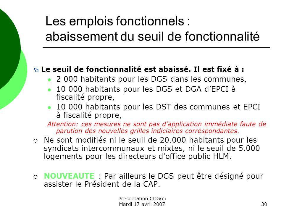 Présentation CDG65 Mardi 17 avril 200730 Les emplois fonctionnels : abaissement du seuil de fonctionnalité Le seuil de fonctionnalité est abaissé. Il