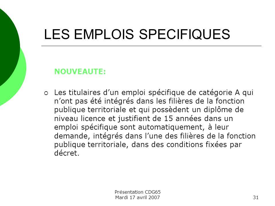 Présentation CDG65 Mardi 17 avril 200731 LES EMPLOIS SPECIFIQUES NOUVEAUTE: Les titulaires dun emploi spécifique de catégorie A qui nont pas été intég