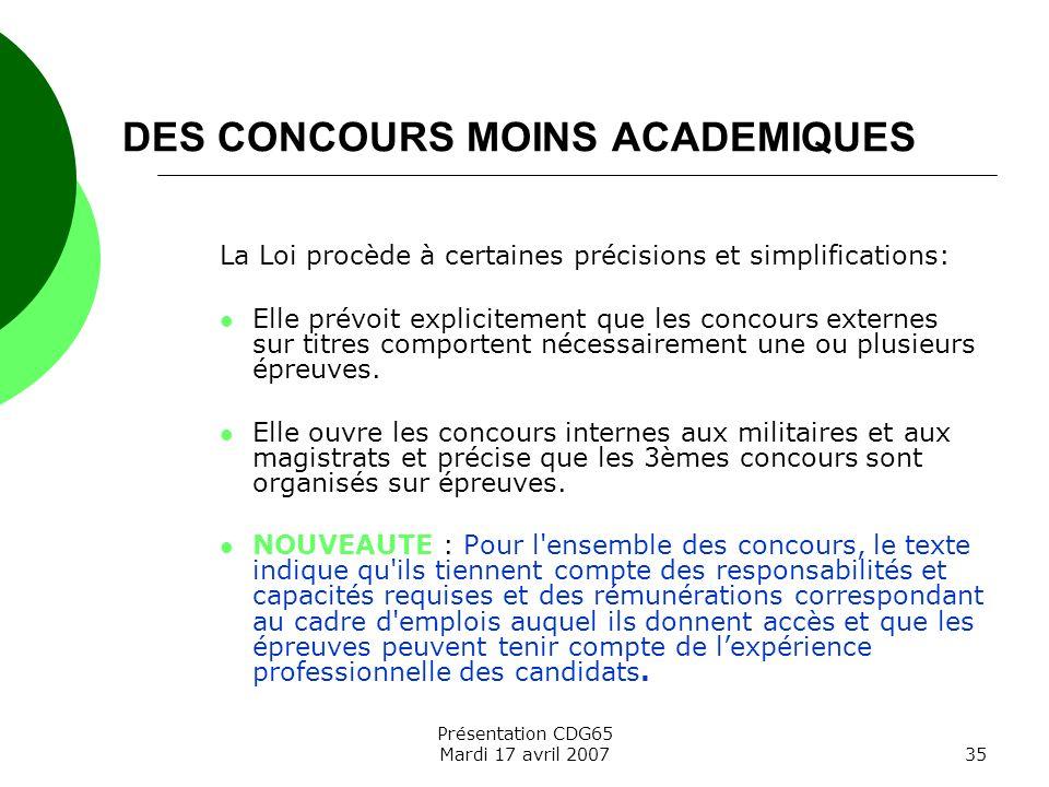 Présentation CDG65 Mardi 17 avril 200735 DES CONCOURS MOINS ACADEMIQUES La Loi procède à certaines précisions et simplifications: Elle prévoit explici