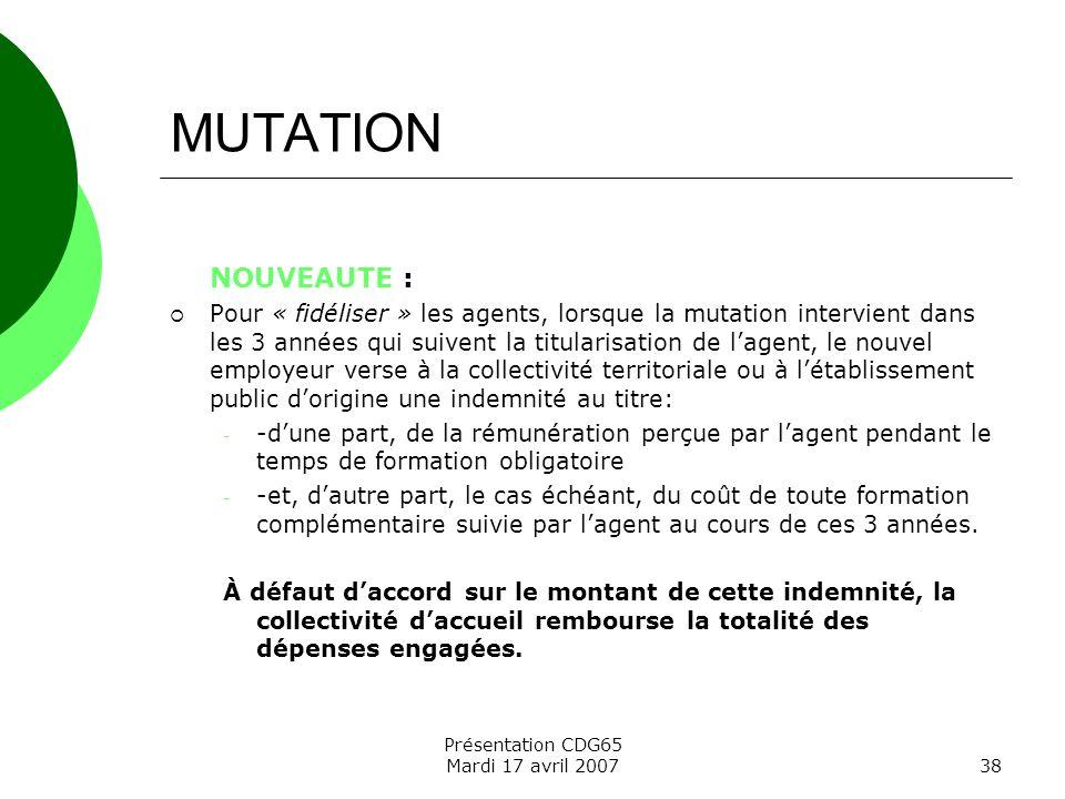 Présentation CDG65 Mardi 17 avril 200738 MUTATION NOUVEAUTE : Pour « fidéliser » les agents, lorsque la mutation intervient dans les 3 années qui suiv