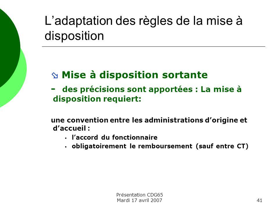 Présentation CDG65 Mardi 17 avril 200741 Ladaptation des règles de la mise à disposition Mise à disposition sortante - des précisions sont apportées :
