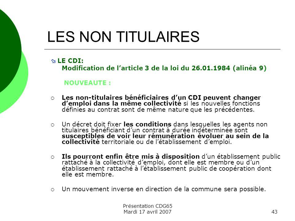 Présentation CDG65 Mardi 17 avril 200743 LES NON TITULAIRES LE CDI: Modification de larticle 3 de la loi du 26.01.1984 (alinéa 9) NOUVEAUTE : Les non-