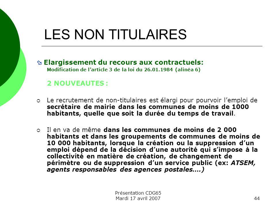 Présentation CDG65 Mardi 17 avril 200744 LES NON TITULAIRES Elargissement du recours aux contractuels: Modification de larticle 3 de la loi du 26.01.1