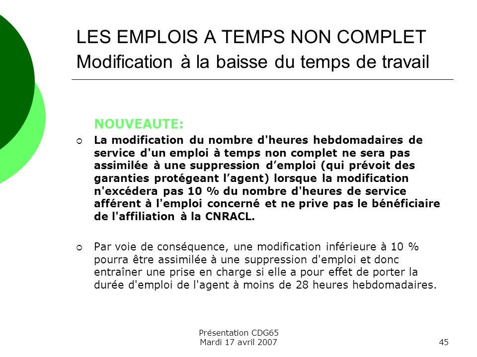 Présentation CDG65 Mardi 17 avril 200745 LES EMPLOIS A TEMPS NON COMPLET Modification à la baisse du temps de travail NOUVEAUTE: La modification du no