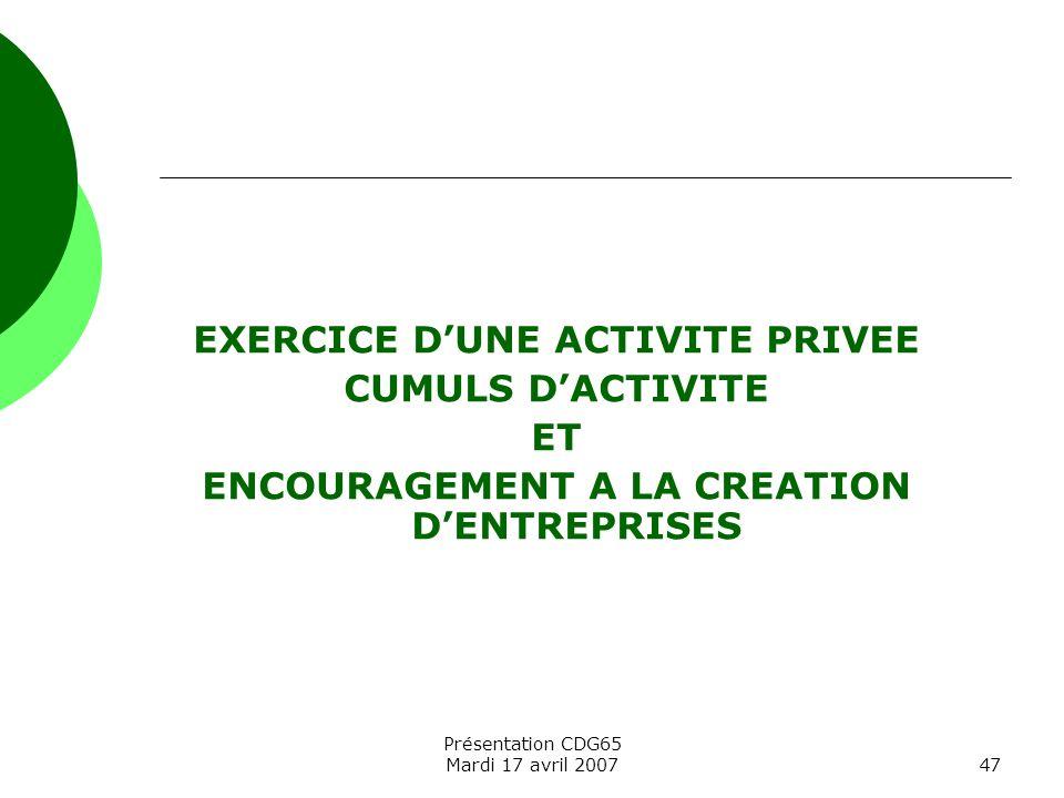 Présentation CDG65 Mardi 17 avril 200747 EXERCICE DUNE ACTIVITE PRIVEE CUMULS DACTIVITE ET ENCOURAGEMENT A LA CREATION DENTREPRISES