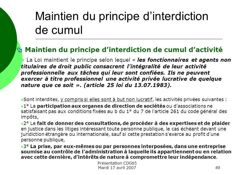 Présentation CDG65 Mardi 17 avril 200749 Maintien du principe dinterdiction de cumul dactivité La Loi maintient le principe selon lequel « les fonctio