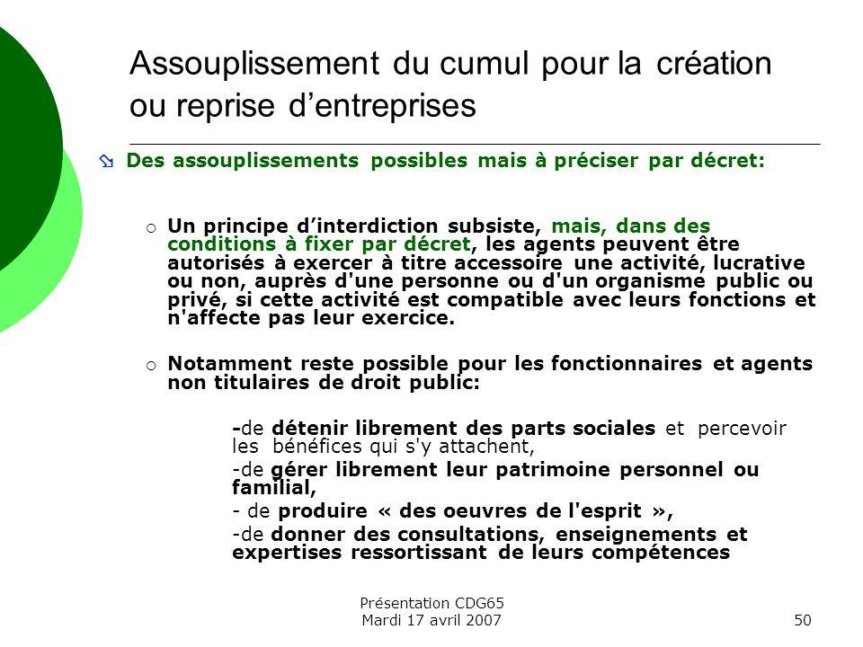 Présentation CDG65 Mardi 17 avril 200750 Des assouplissements possibles mais à préciser par décret: Un principe dinterdiction subsiste, mais, dans des
