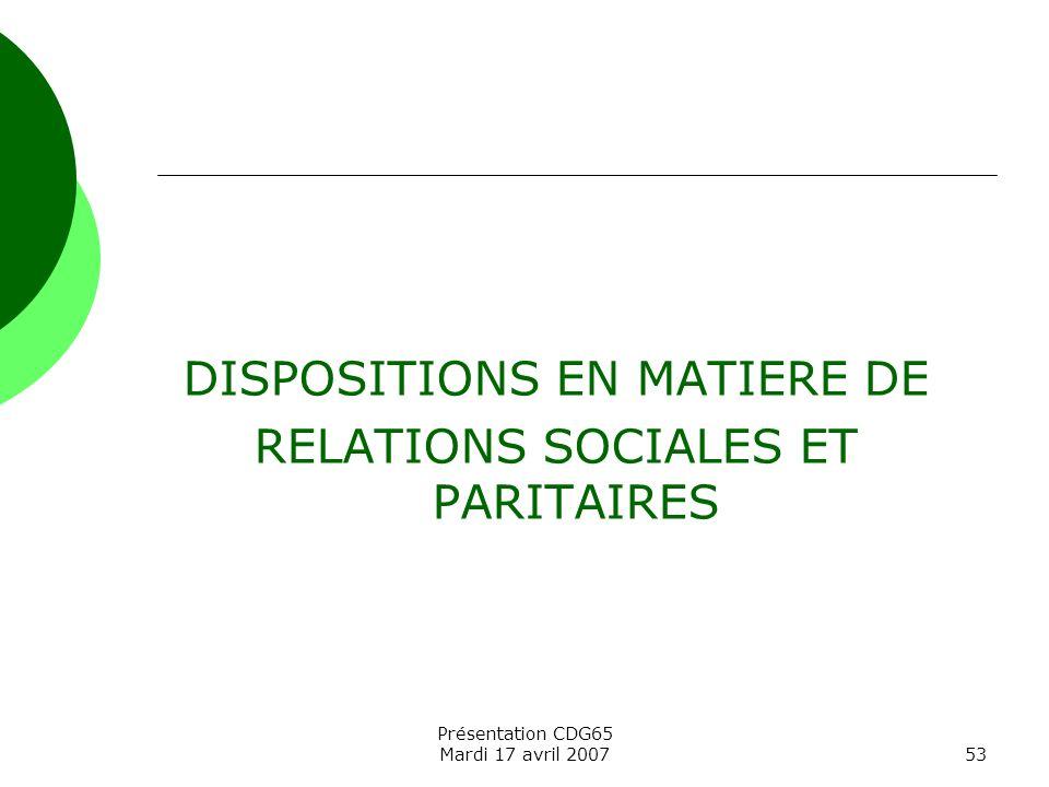 Présentation CDG65 Mardi 17 avril 200753 DISPOSITIONS EN MATIERE DE RELATIONS SOCIALES ET PARITAIRES