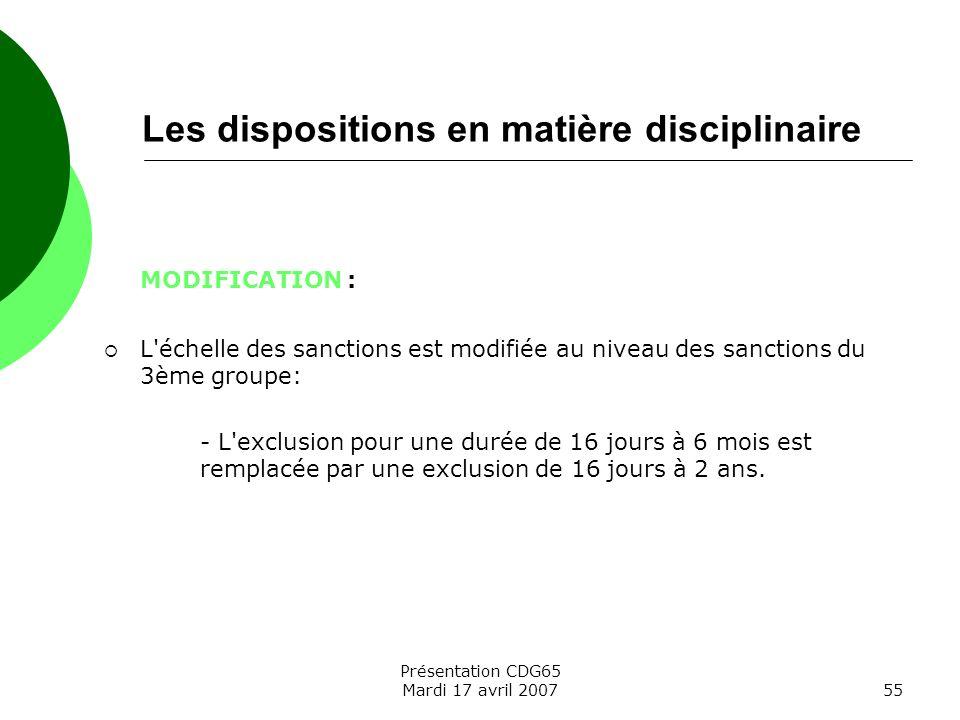 Présentation CDG65 Mardi 17 avril 200755 Les dispositions en matière disciplinaire MODIFICATION : L'échelle des sanctions est modifiée au niveau des s