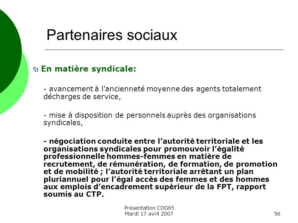 Présentation CDG65 Mardi 17 avril 200756 Partenaires sociaux En matière syndicale: - avancement à lancienneté moyenne des agents totalement décharges