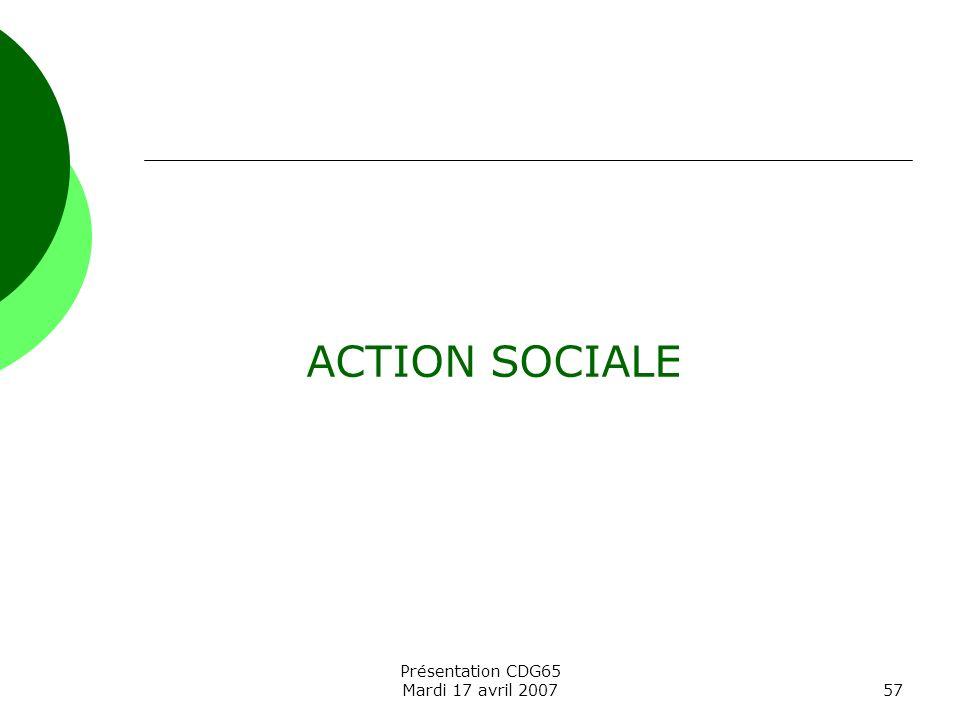 Présentation CDG65 Mardi 17 avril 200757 ACTION SOCIALE