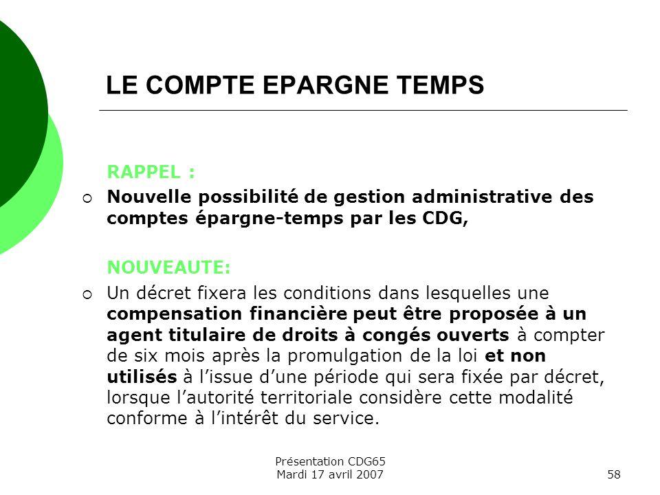 Présentation CDG65 Mardi 17 avril 200758 LE COMPTE EPARGNE TEMPS RAPPEL : Nouvelle possibilité de gestion administrative des comptes épargne-temps par