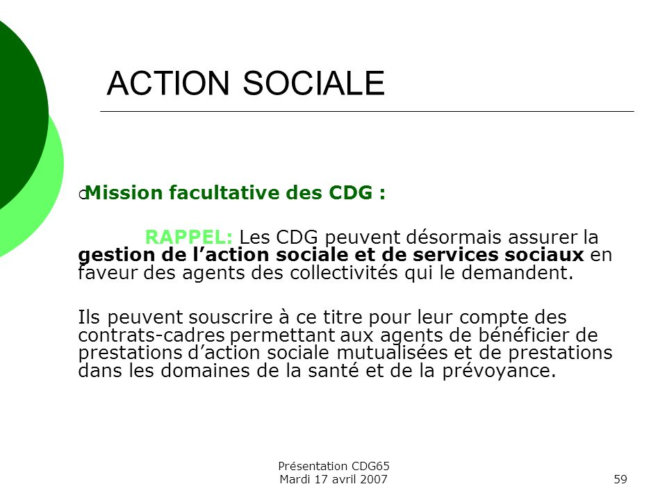 Présentation CDG65 Mardi 17 avril 200759 ACTION SOCIALE Mission facultative des CDG : RAPPEL: Les CDG peuvent désormais assurer la gestion de laction