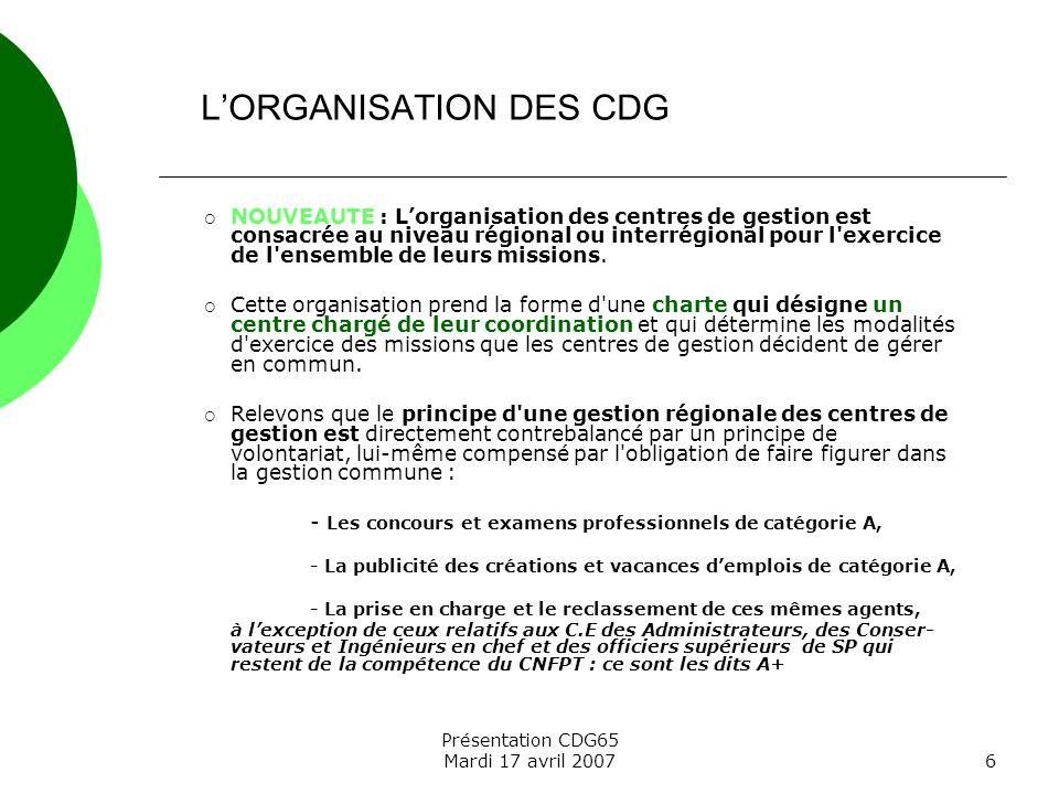 Présentation CDG65 Mardi 17 avril 20076 NOUVEAUTE : Lorganisation des centres de gestion est consacrée au niveau régional ou interrégional pour l'exer