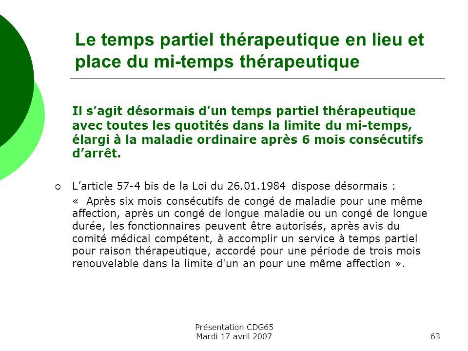 Présentation CDG65 Mardi 17 avril 200763 Le temps partiel thérapeutique en lieu et place du mi-temps thérapeutique Il sagit désormais dun temps partie
