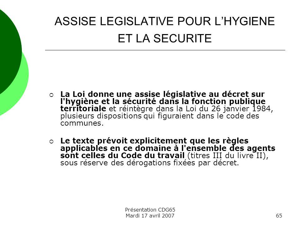 Présentation CDG65 Mardi 17 avril 200765 ASSISE LEGISLATIVE POUR LHYGIENE ET LA SECURITE La Loi donne une assise législative au décret sur l'hygiène e