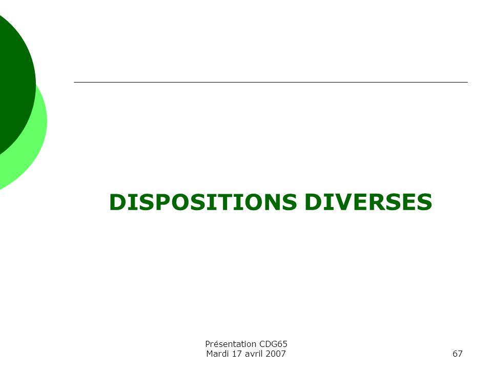 Présentation CDG65 Mardi 17 avril 200767 DISPOSITIONS DIVERSES