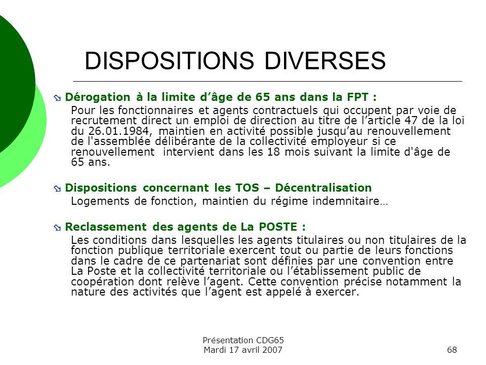 Présentation CDG65 Mardi 17 avril 200768 DISPOSITIONS DIVERSES Dérogation à la limite dâge de 65 ans dans la FPT : Pour les fonctionnaires et agents c