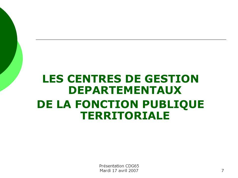 Présentation CDG65 Mardi 17 avril 20077 LES CENTRES DE GESTION DEPARTEMENTAUX DE LA FONCTION PUBLIQUE TERRITORIALE