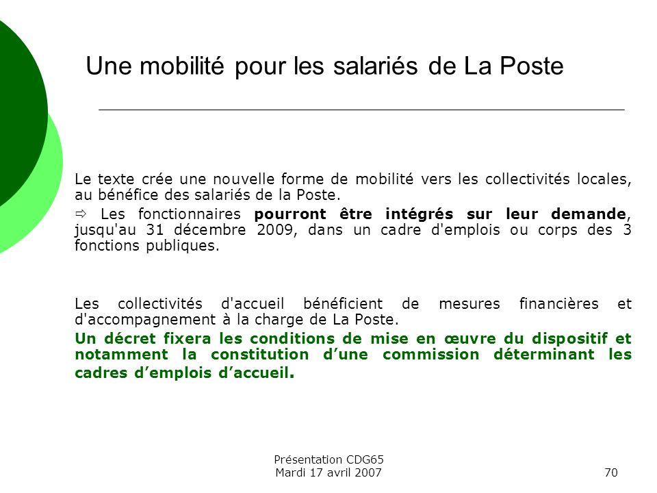 Présentation CDG65 Mardi 17 avril 200770 Le texte crée une nouvelle forme de mobilité vers les collectivités locales, au bénéfice des salariés de la P