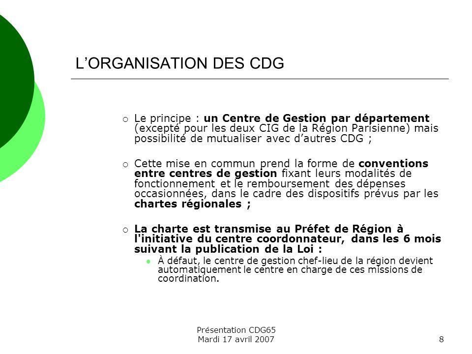 Présentation CDG65 Mardi 17 avril 20078 LORGANISATION DES CDG Le principe : un Centre de Gestion par département (excepté pour les deux CIG de la Régi