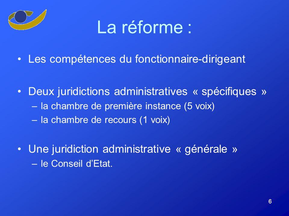 6 La réforme : Les compétences du fonctionnaire-dirigeant Deux juridictions administratives « spécifiques » –la chambre de première instance (5 voix) –la chambre de recours (1 voix) Une juridiction administrative « générale » –le Conseil dEtat.