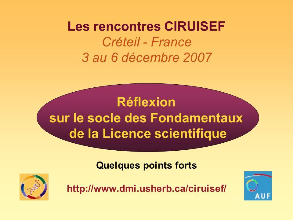 Les rencontres CIRUISEF Créteil - France 3 au 6 décembre 2007 Quelques points forts http://www.dmi.usherb.ca/ciruisef/ Réflexion sur le socle des Fondamentaux de la Licence scientifique
