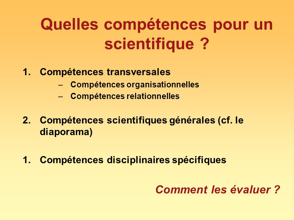 Quelles compétences pour un scientifique ? 1.Compétences transversales –Compétences organisationnelles –Compétences relationnelles 2.Compétences scien