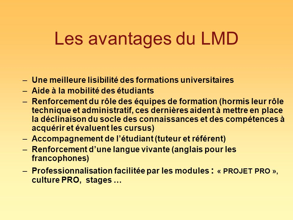 Les avantages du LMD –Une meilleure lisibilité des formations universitaires –Aide à la mobilité des étudiants –Renforcement du rôle des équipes de formation (hormis leur rôle technique et administratif, ces dernières aident à mettre en place la déclinaison du socle des connaissances et des compétences à acquérir et évaluent les cursus) –Accompagnement de létudiant (tuteur et référent) –Renforcement dune langue vivante (anglais pour les francophones) –Professionnalisation facilitée par les modules : « PROJET PRO », culture PRO, stages …