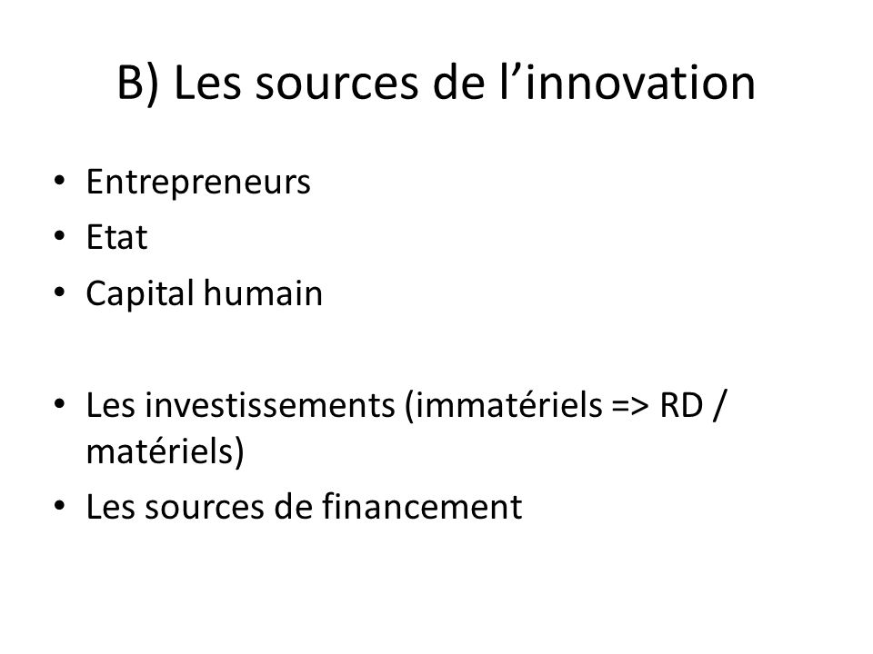 B) Les sources de linnovation Entrepreneurs Etat Capital humain Les investissements (immatériels => RD / matériels) Les sources de financement