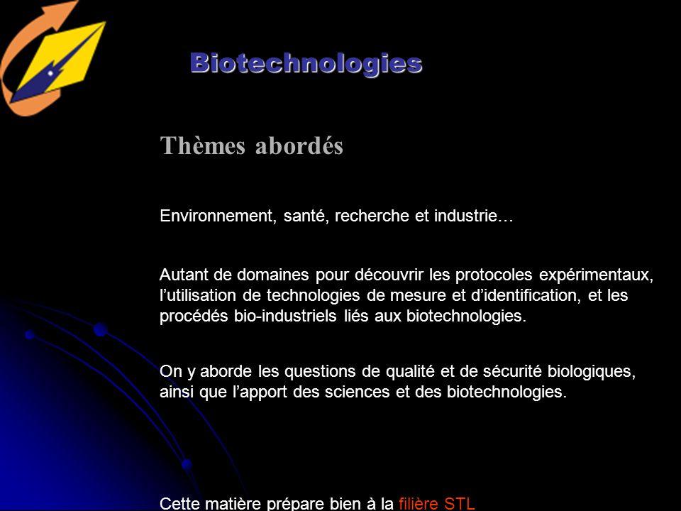 Biotechnologies Environnement, santé, recherche et industrie… Thèmes abordés Autant de domaines pour découvrir les protocoles expérimentaux, lutilisation de technologies de mesure et didentification, et les procédés bio-industriels liés aux biotechnologies.