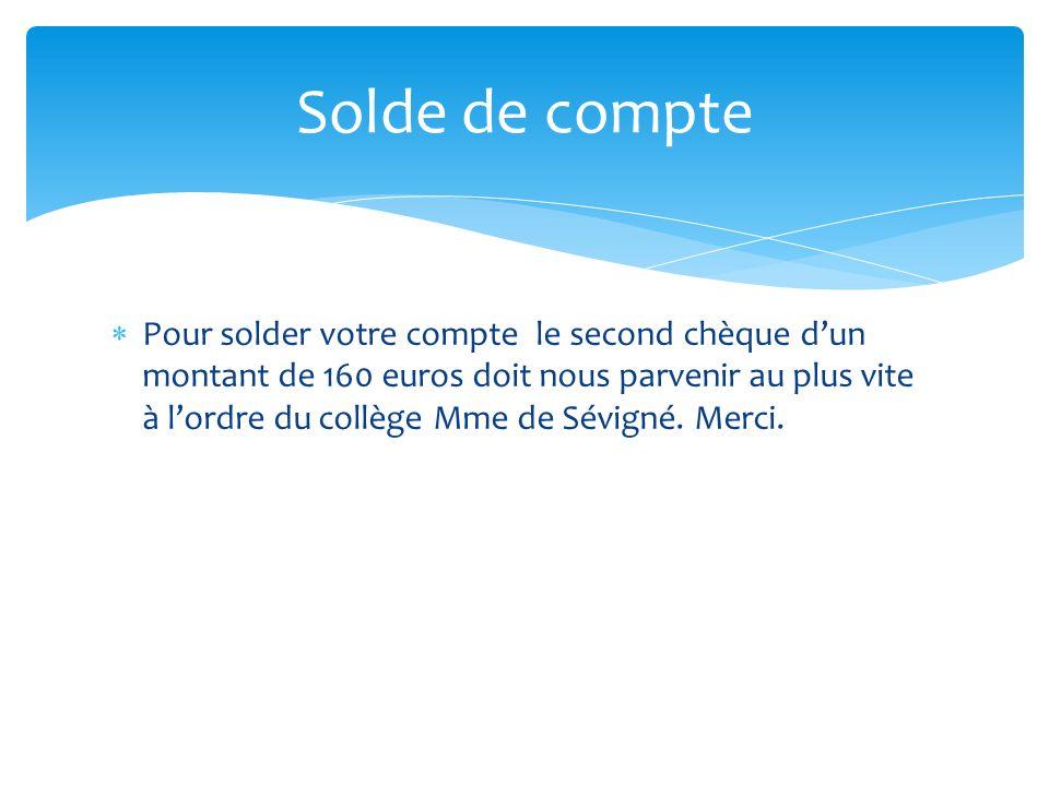 Pour solder votre compte le second chèque dun montant de 160 euros doit nous parvenir au plus vite à lordre du collège Mme de Sévigné. Merci. Solde de