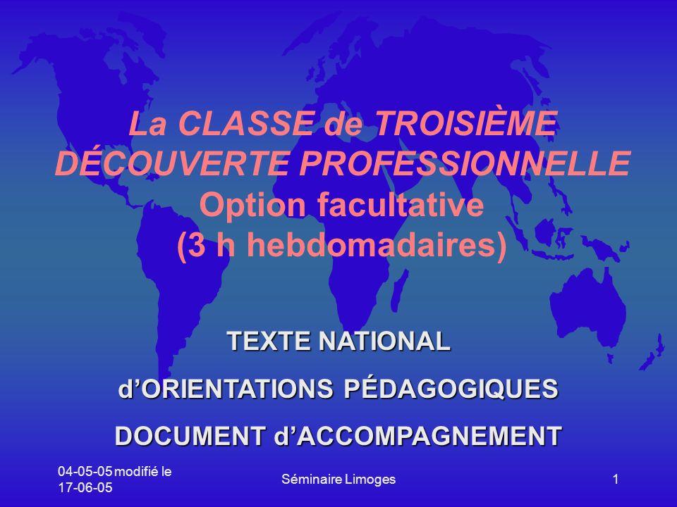 04-05-05 modifié le 17-06-05 Séminaire Limoges1 La CLASSE de TROISIÈME DÉCOUVERTE PROFESSIONNELLE Option facultative (3 h hebdomadaires) TEXTE NATIONAL dORIENTATIONS PÉDAGOGIQUES DOCUMENT dACCOMPAGNEMENT