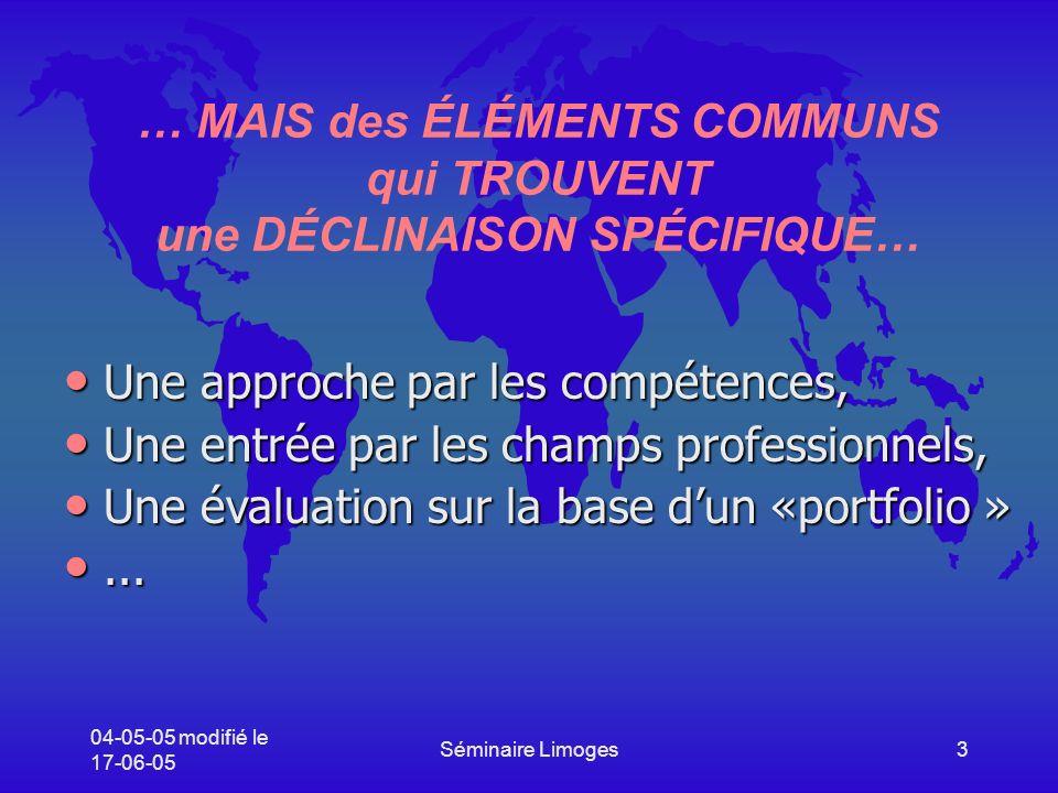 04-05-05 modifié le 17-06-05 Séminaire Limoges3 … MAIS des ÉLÉMENTS COMMUNS qui TROUVENT une DÉCLINAISON SPÉCIFIQUE… Une approche par les compétences, Une approche par les compétences, Une entrée par les champs professionnels, Une entrée par les champs professionnels, Une évaluation sur la base dun «portfolio » Une évaluation sur la base dun «portfolio »......