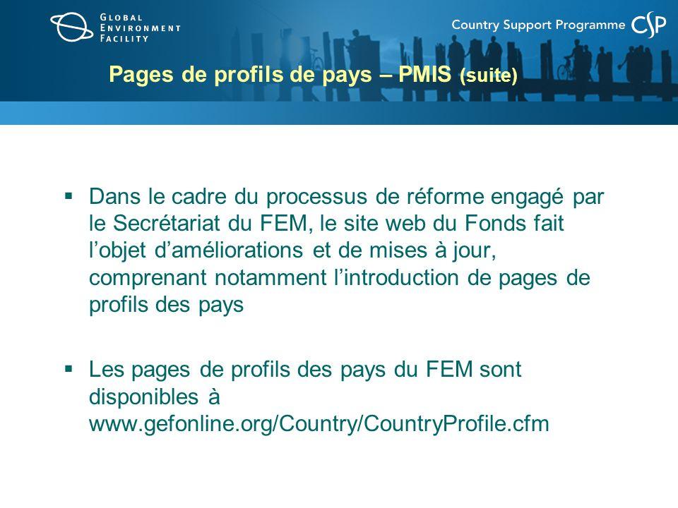 Pages de profils de pays – PMIS (suite) Dans le cadre du processus de réforme engagé par le Secrétariat du FEM, le site web du Fonds fait lobjet daméliorations et de mises à jour, comprenant notamment lintroduction de pages de profils des pays Les pages de profils des pays du FEM sont disponibles à www.gefonline.org/Country/CountryProfile.cfm