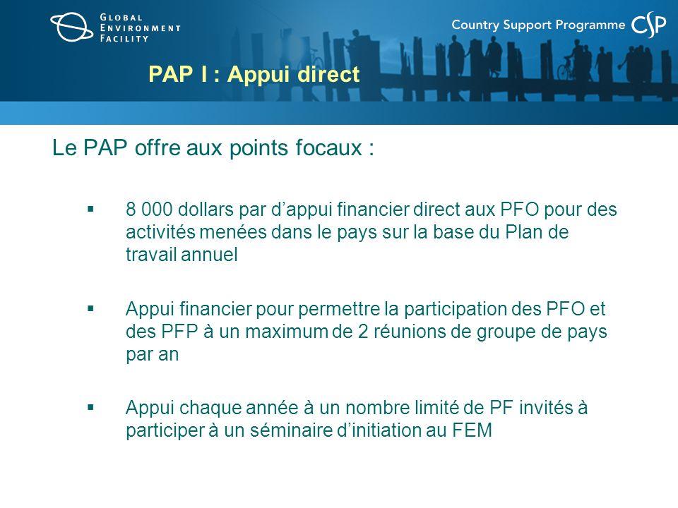 PAP I : Appui direct Le PAP offre aux points focaux : 8 000 dollars par dappui financier direct aux PFO pour des activités menées dans le pays sur la base du Plan de travail annuel Appui financier pour permettre la participation des PFO et des PFP à un maximum de 2 réunions de groupe de pays par an Appui chaque année à un nombre limité de PF invités à participer à un séminaire dinitiation au FEM