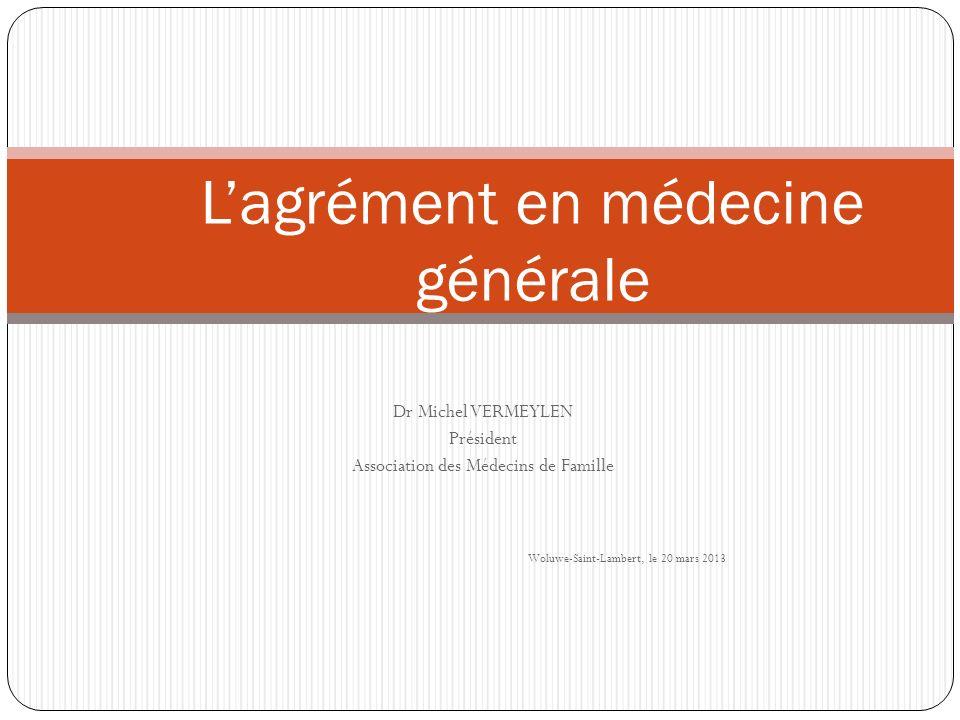 Dr Michel VERMEYLEN Président Association des Médecins de Famille Woluwe-Saint-Lambert, le 20 mars 2013 Lagrément en médecine générale