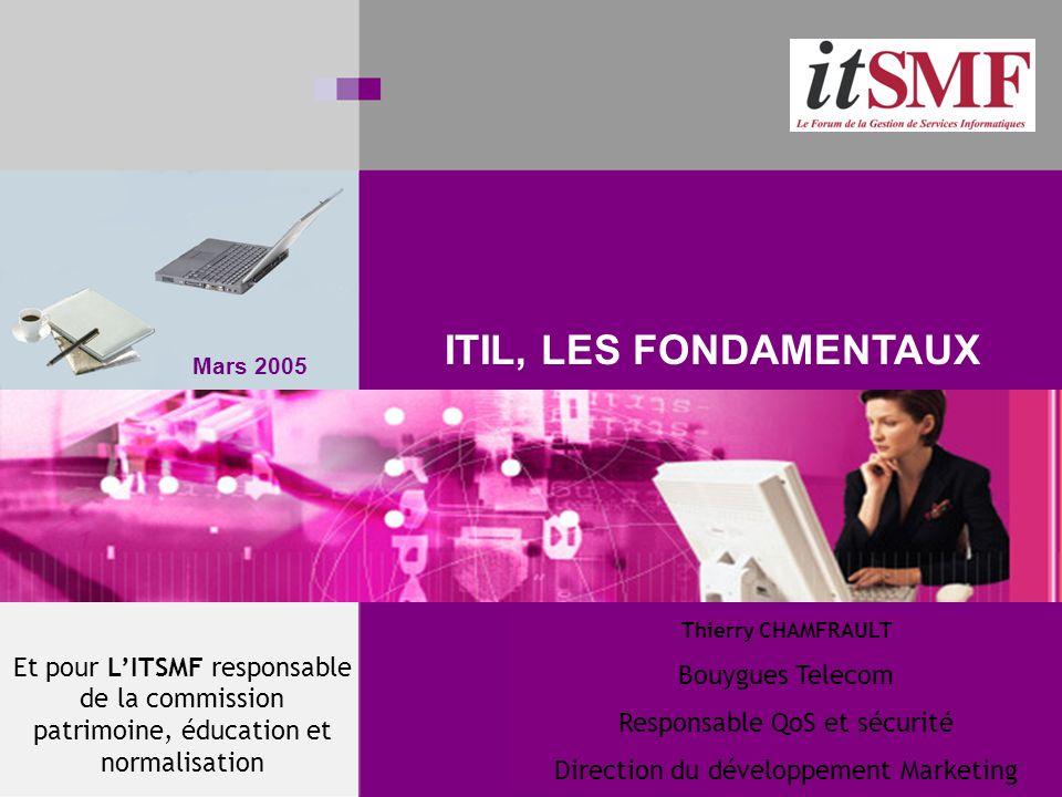Mars 2005 ITIL, LES FONDAMENTAUX Thierry CHAMFRAULT Bouygues Telecom Responsable QoS et sécurité Direction du développement Marketing Et pour LITSMF responsable de la commission patrimoine, éducation et normalisation