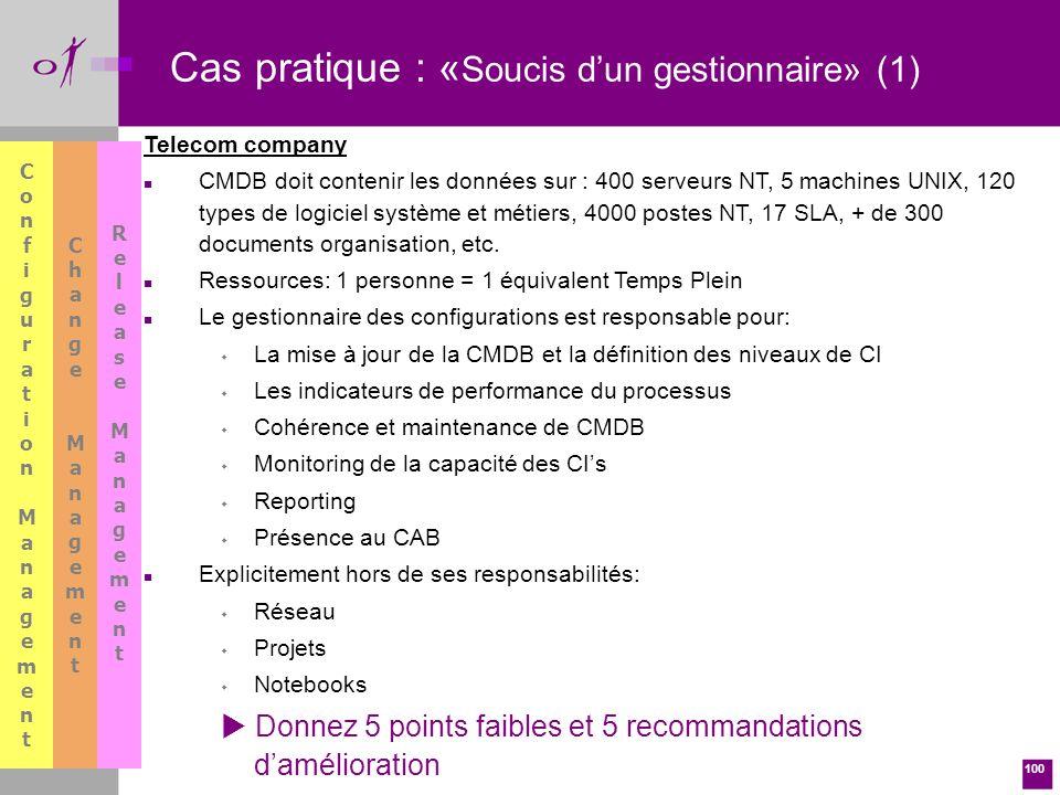 100 Cas pratique : « Soucis dun gestionnaire» (1) Telecom company n CMDB doit contenir les données sur : 400 serveurs NT, 5 machines UNIX, 120 types de logiciel système et métiers, 4000 postes NT, 17 SLA, + de 300 documents organisation, etc.